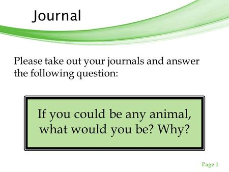 Free Powerpoint Templates Page 1 Journal Please take out your journals and answer the following question: If you could be any animal, what would you be?