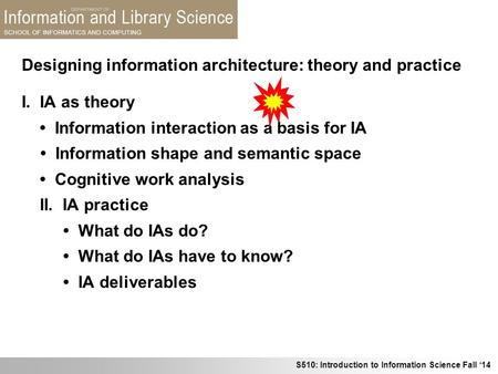 S510: Introduction to Information Science Fall '14 Designing information architecture: theory and practice I. IA as theory Information interaction as a.