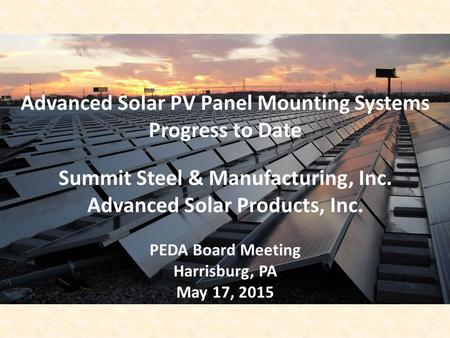 Advanced Solar PV Panel Mounting Systems Progress to Date Summit Steel & Manufacturing, Inc. Advanced Solar Products, Inc. PEDA Board Meeting Harrisburg,