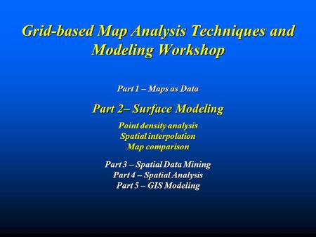 Grid-based Map Analysis Techniques and Modeling Workshop Part 1 – Maps as Data Part 2– Surface Modeling Point density analysis Spatial interpolation Map.