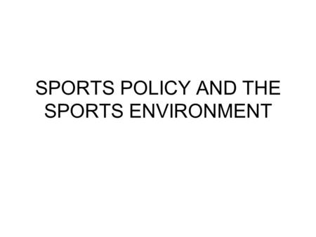 SPORTS POLICY AND THE SPORTS ENVIRONMENT. SAFE GROUNDS, EQUIPMENT AND FACILITIES Grounds and facilities should be designed and maintained to provide a.