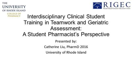 Interdisciplinary Clinical Student Training in Teamwork and Geriatric Assessment: A Student Pharmacist's Perspective Presented by: Catherine Liu, PharmD.