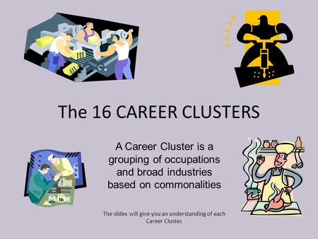 The 16 CAREER CLUSTERS A Career Cluster is a grouping of occupations and broad industries based on commonalities The slides will give you an understanding.