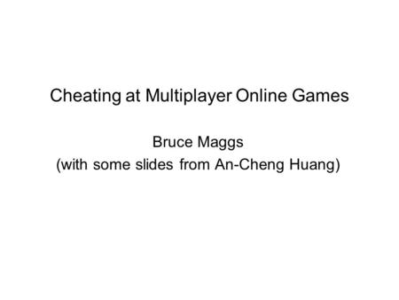 Cheating at Multiplayer Online Games Bruce Maggs (with some slides from An-Cheng Huang)