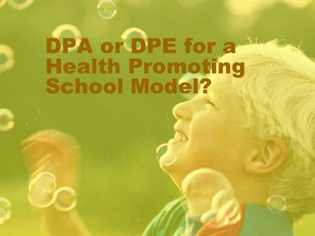 DPA or DPE for a Health Promoting School Model?. April 2008 What is the difference between DPE and DPA? CAHPERD says: Physical Education is a school subject.