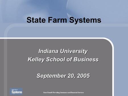 State Farm® Providing Insurance and Financial Services State Farm Systems Indiana University Kelley School of Business September 20, 2005.