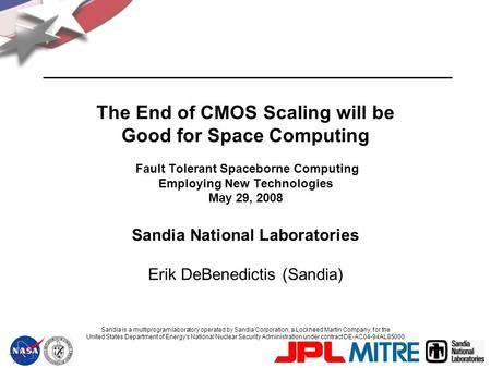 The End of CMOS Scaling will be Good for Space Computing Fault Tolerant Spaceborne Computing Employing New Technologies May 29, 2008 Sandia National Laboratories.