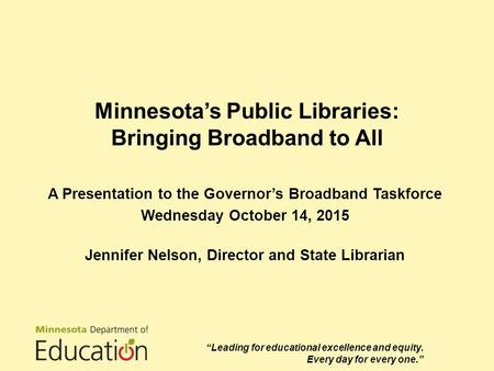 Minnesota's Public Libraries: Bringing Broadband to All A Presentation to the Governor's Broadband Taskforce Wednesday October 14, 2015 Jennifer Nelson,
