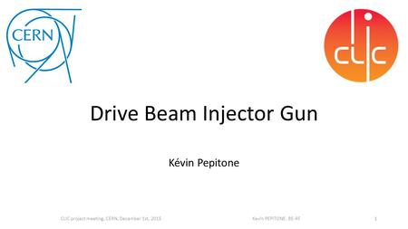 Kévin Pepitone 1CLIC project meeting, CERN, December 1st, 2015 Kevin PEPITONE, BE-RF Drive Beam Injector Gun.