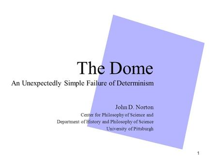 1 The Dome An Unexpectedly Simple Failure of Determinism John D. Norton Center for Philosophy of Science and Department of History and Philosophy of Science.