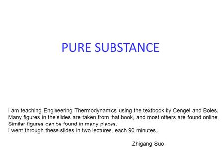 PURE SUBSTANCE I am teaching Engineering Thermodynamics using the textbook by Cengel and Boles. Many figures in the slides are taken from that book, and.
