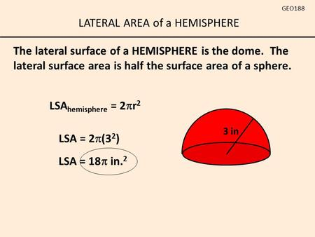 LATERAL AREA of a HEMISPHERE GEO188 The lateral surface of a HEMISPHERE is the dome. The lateral surface area is half the surface area of a sphere. LSA.