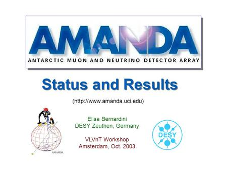 Status and Results Elisa Bernardini DESY Zeuthen, Germany VLVnT Workshop Amsterdam, Oct. 2003 (http://www.amanda.uci.edu)