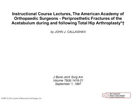 Instructional Course Lectures, The American Academy of Orthopaedic Surgeons - Periprosthetic Fractures of the Acetabulum during and following Total Hip.