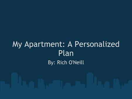My Apartment: A Personalized Plan By: Rich O'Neill.