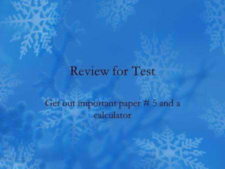 Review for Test Get out important paper # 5 and a calculator.