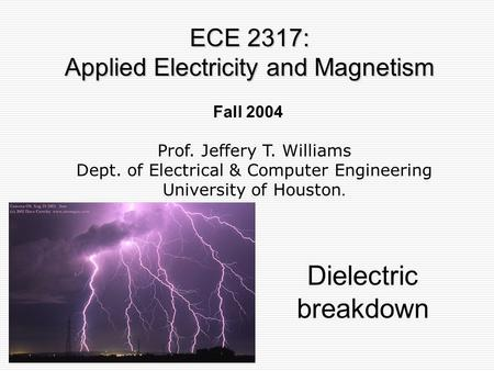 Fall 2004 Dielectric breakdown ECE 2317: Applied Electricity and Magnetism Prof. Jeffery T. Williams Dept. of Electrical & Computer Engineering University.