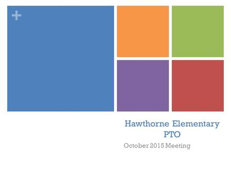 + Hawthorne Elementary PTO October 2015 Meeting. + Agenda 1. Welcome & Introductions 2. Principal's Report 3. Treasurer's Report - Budget Update 4. Upcoming.