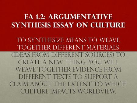 EA 1.2: ArgumentATIVE SYNTHESIS ESSAY on culture EA 1.2: ArgumentATIVE SYNTHESIS ESSAY on culture To synthesize means to weave together different materials.