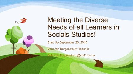 Meeting the Diverse Needs of all Learners in Socials Studies! Start Up September 26, 2015 Deborah Borgenstrom Teacher