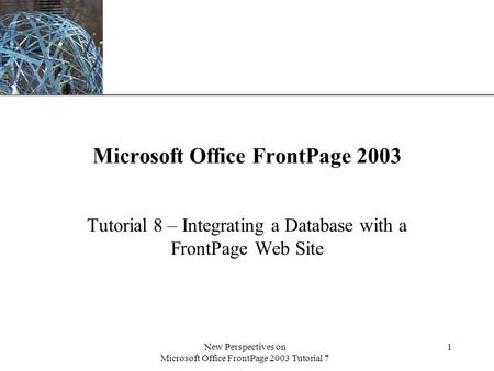 XP New Perspectives on Microsoft Office FrontPage 2003 Tutorial 7 1 Microsoft Office FrontPage 2003 Tutorial 8 – Integrating a Database with a FrontPage.