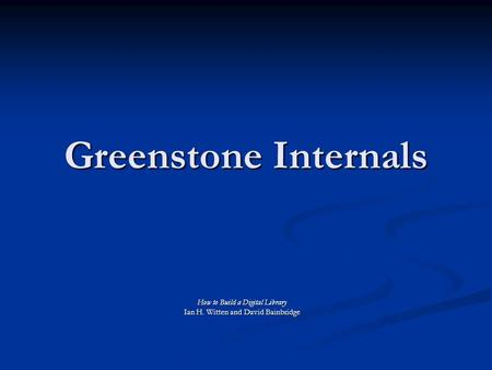 Greenstone Internals How to Build a Digital Library Ian H. Witten and David Bainbridge.
