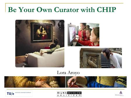 Be Your Own Curator with CHIP Lora Aroyo. Rijksmuseum Amsterdam CHIP - Cultural Heritage Information Personalization Eindhoven University of Technology.