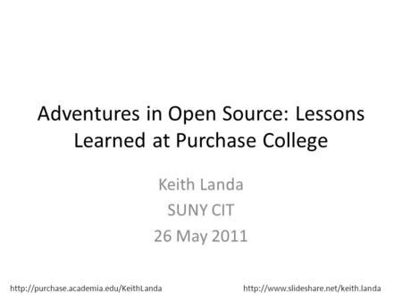 Adventures in Open Source: Lessons Learned at Purchase College Keith Landa SUNY CIT 26 May 2011