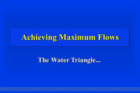 Achieving Maximum Flows The Water Triangle.... The FIRE Tetrahedron.