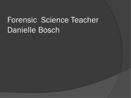 Forensic Science Teacher Danielle Bosch. What we do  Teach knowledge of forensic science  Teach critical thinking  Teach ethical awareness  Give overview.