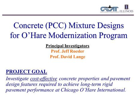 Concrete (PCC) Mixture Designs for O'Hare Modernization Program Principal Investigators Prof. Jeff Roesler Prof. David Lange PROJECT GOAL Investigate cost-effective.