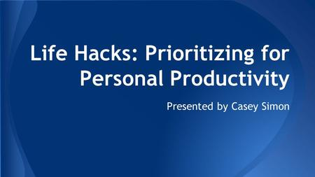 Life Hacks: Prioritizing for Personal Productivity Presented by Casey Simon.