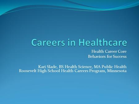 Health Career Core Behaviors for Success Kari Slade, BS Health Science, MA Public Health Roosevelt High School Health Careers Program, Minnesota.