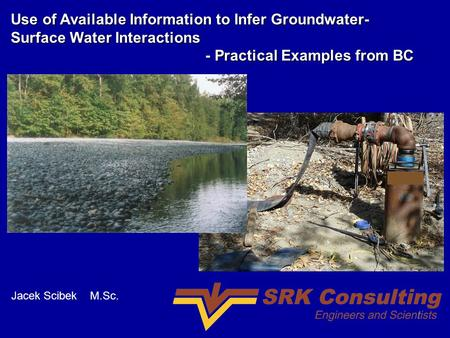 Use of Available Information to Infer Groundwater- Surface Water Interactions - Practical Examples from BC - Practical Examples from BC Jacek Scibek M.Sc.