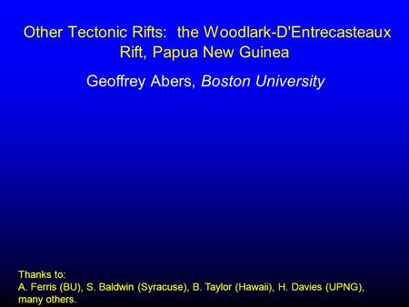 Other Tectonic Rifts: the Woodlark-D'Entrecasteaux Rift, Papua New Guinea Geoffrey Abers, Boston University Thanks to: A. Ferris (BU), S. Baldwin (Syracuse),