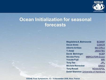 GODAE Final Symposium, 12 – 15 November 2008, Nice, France Ocean Initialization for seasonal forecasts ECMWF CAWCR Met Office JMASTEC NCEP MERCATOR-Ocean.