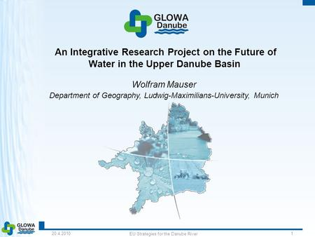 20.4.2010 EU Strategies for the Danube River 1 An Integrative Research Project on the Future of Water in the Upper Danube Basin Wolfram Mauser Department.