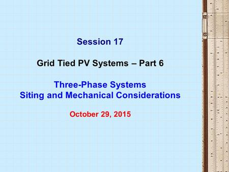 Session 17 Grid Tied PV Systems – Part 6 Three-Phase Systems Siting and Mechanical Considerations October 29, 2015.