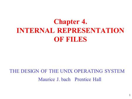 1 Chapter 4. INTERNAL REPRESENTATION OF FILES THE DESIGN OF THE UNIX OPERATING SYSTEM Maurice J. bach Prentice Hall.