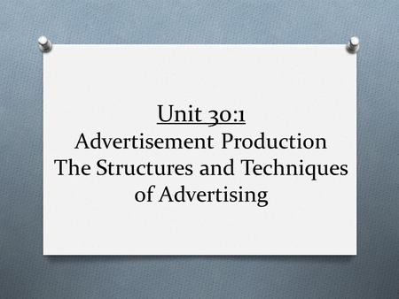 Unit 30:1 Advertisement Production The Structures and Techniques of Advertising.