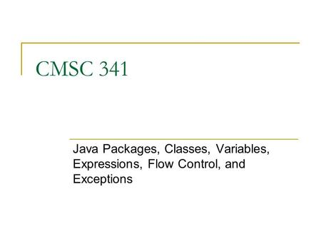 CMSC 341 Java Packages, Classes, Variables, Expressions, Flow Control, and Exceptions.