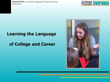 Learning the Language of College and Career RESOURCE FOR: Learning the Language of College and Career Presentation.