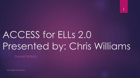 ACCESS for ELLs 2.0 Presented by: Chris Williams ONLINE TESTING OAA:DSR:CW 10/15/15 1.