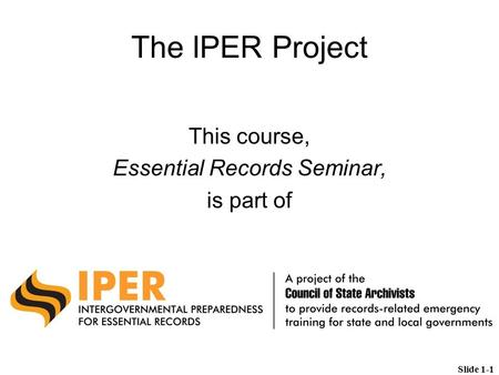 The IPER Project This course, Essential Records Seminar, is part of Slide 1-1.