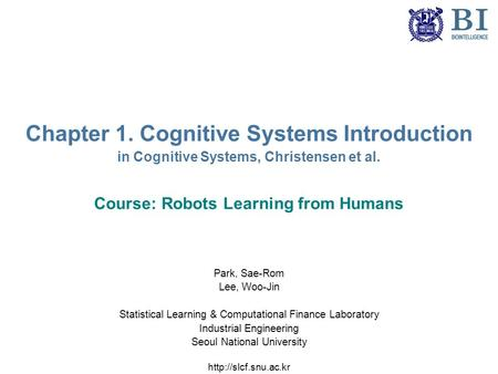 Chapter 1. Cognitive Systems Introduction in Cognitive Systems, Christensen et al. Course: Robots Learning from Humans Park, Sae-Rom Lee, Woo-Jin Statistical.