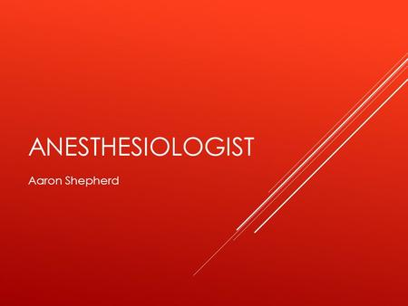 ANESTHESIOLOGIST Aaron Shepherd. JOB TASKS  Deliver Anesthesia to patients before, during, and/or after a medical procedure  Provide and maintain life.