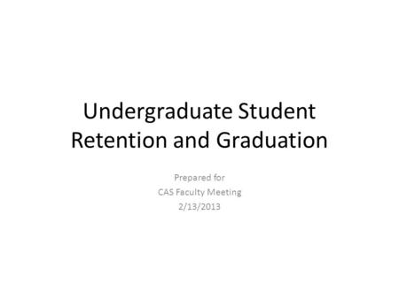 Undergraduate Student Retention and Graduation Prepared for CAS Faculty Meeting 2/13/2013.