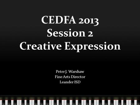 CEDFA 2013 Session 2 Creative Expression Peter J. Warshaw Fine Arts Director Leander ISD.