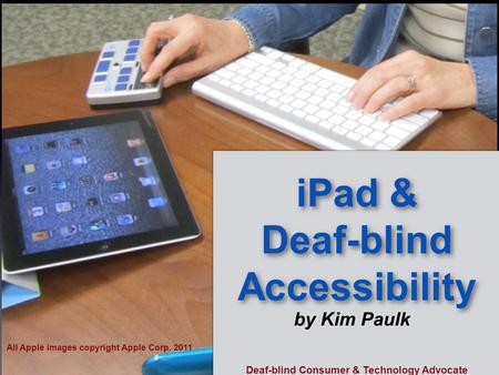 IPad & Deaf-blind Accessibility by Kim Paulk All Apple images copyright Apple Corp. 2011 Deaf-blind Consumer & Technology Advocate.