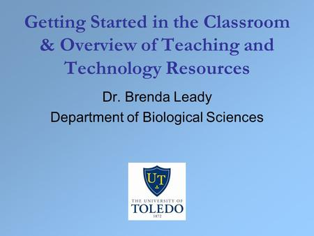 Getting Started in the Classroom & Overview of Teaching and Technology Resources Dr. Brenda Leady Department of Biological Sciences.